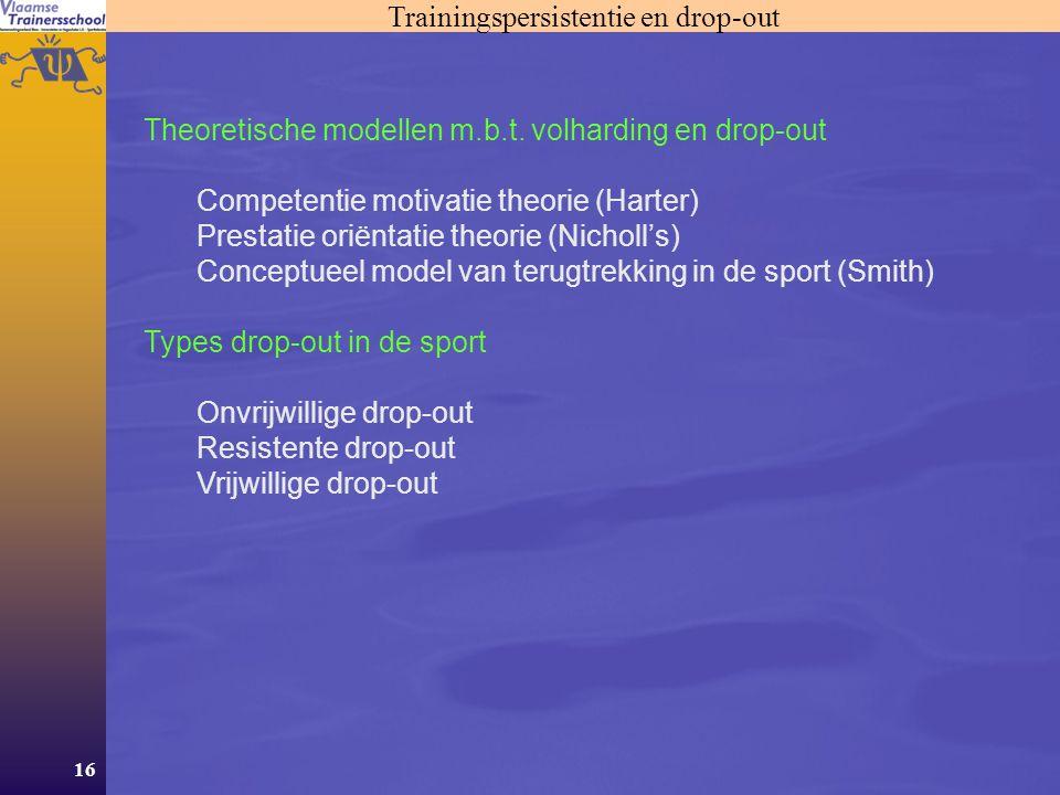 16 Trainingspersistentie en drop-out Theoretische modellen m.b.t. volharding en drop-out Competentie motivatie theorie (Harter) Prestatie oriëntatie t
