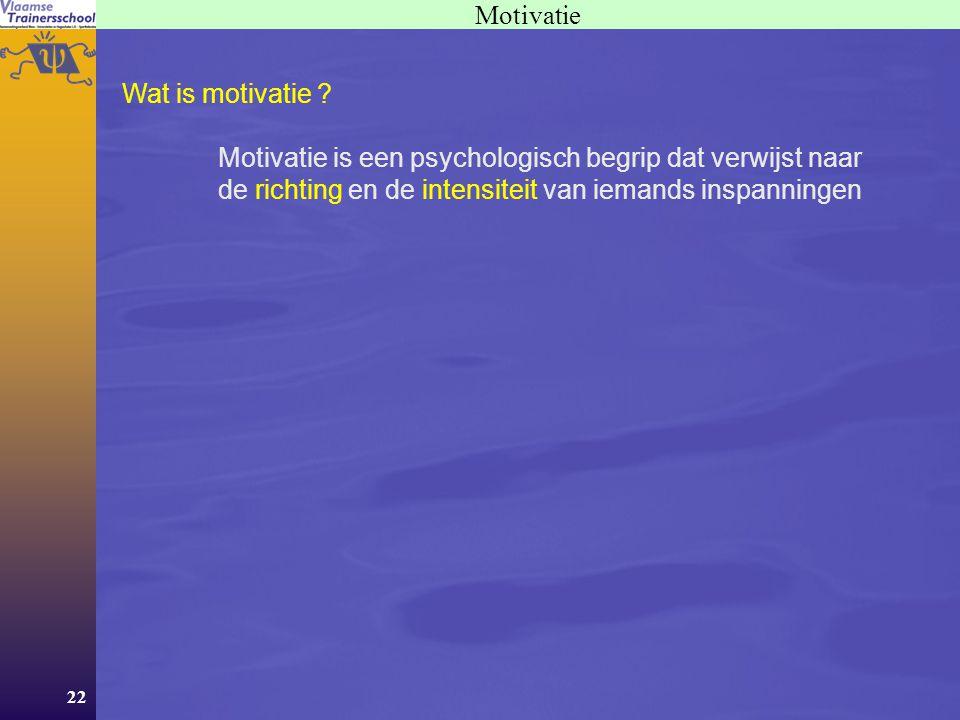 22 Motivatie Wat is motivatie ? Motivatie is een psychologisch begrip dat verwijst naar de richting en de intensiteit van iemands inspanningen