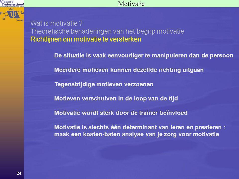24 Motivatie Wat is motivatie ? Theoretische benaderingen van het begrip motivatie Richtlijnen om motivatie te versterken De situatie is vaak eenvoudi
