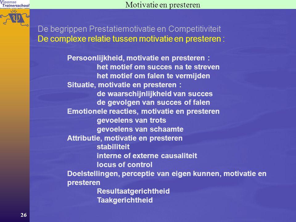 26 Motivatie en presteren De begrippen Prestatiemotivatie en Competitiviteit De complexe relatie tussen motivatie en presteren : Persoonlijkheid, motivatie en presteren : het motief om succes na te streven het motief om falen te vermijden Situatie, motivatie en presteren : de waarschijnlijkheid van succes de gevolgen van succes of falen Emotionele reacties, motivatie en presteren gevoelens van trots gevoelens van schaamte Attributie, motivatie en presteren stabiliteit interne of externe causaliteit locus of control Doelstellingen, perceptie van eigen kunnen, motivatie en presteren Resultaatgerichtheid Taakgerichtheid