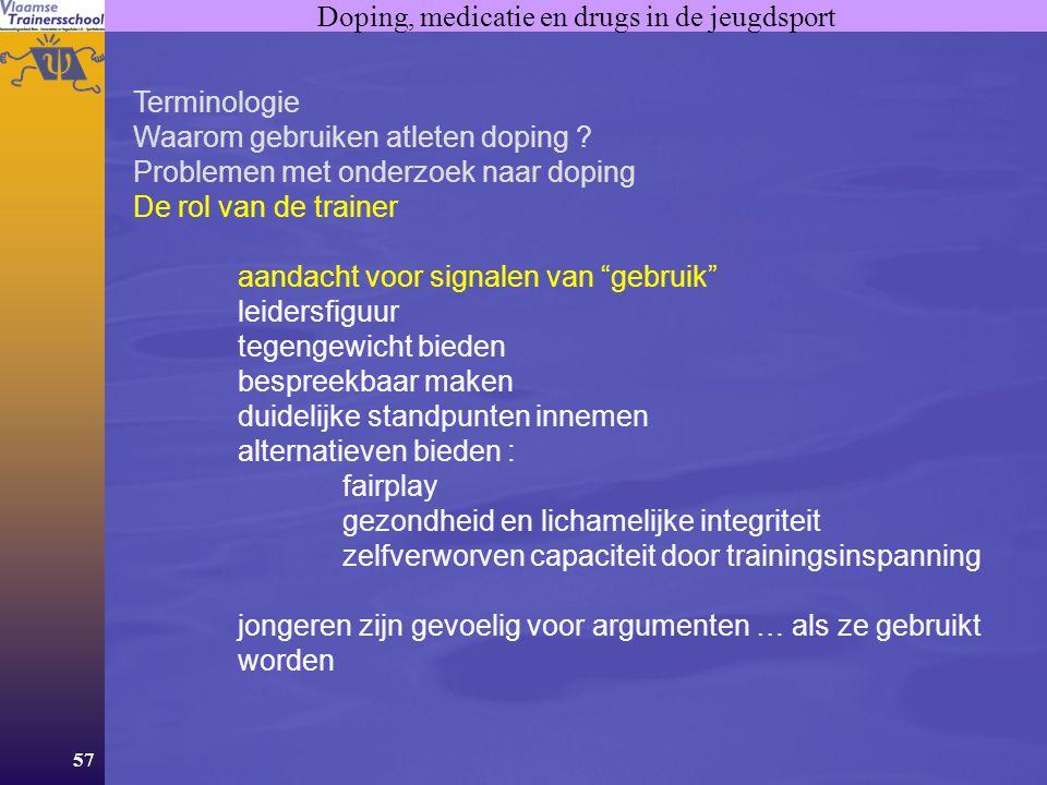 57 Doping, medicatie en drugs in de jeugdsport Terminologie Waarom gebruiken atleten doping ? Problemen met onderzoek naar doping De rol van de traine