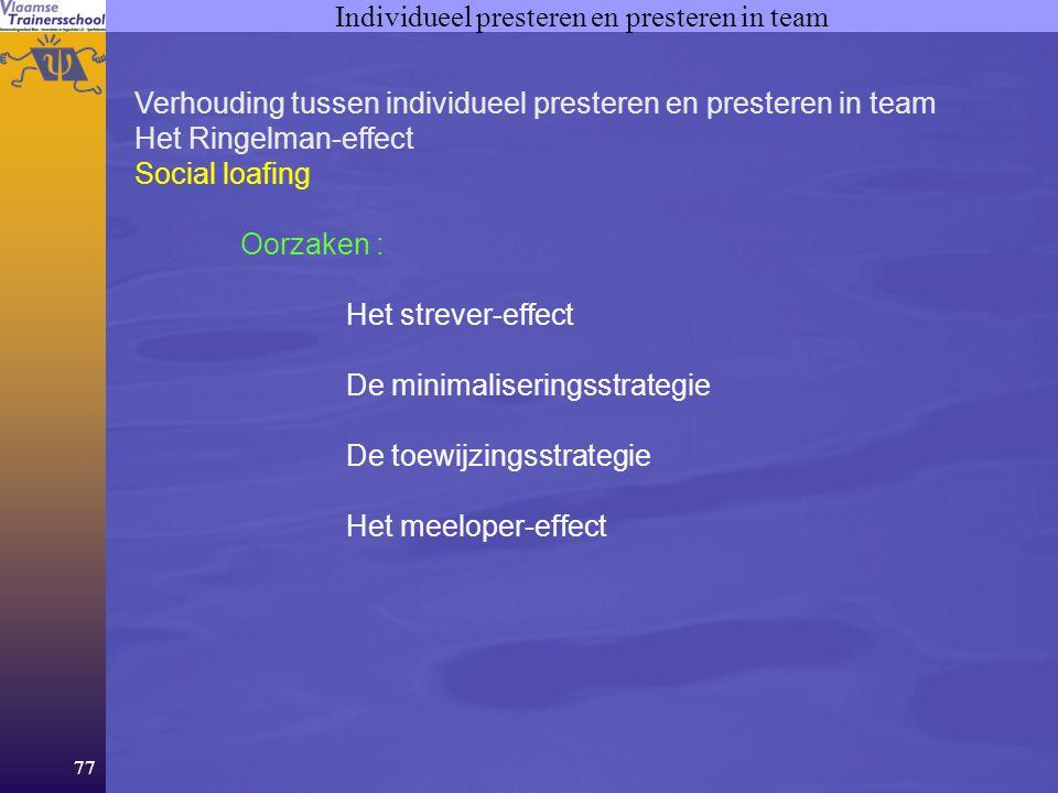 77 Individueel presteren en presteren in team Verhouding tussen individueel presteren en presteren in team Het Ringelman-effect Social loafing Oorzaken : Het strever-effect De minimaliseringsstrategie De toewijzingsstrategie Het meeloper-effect