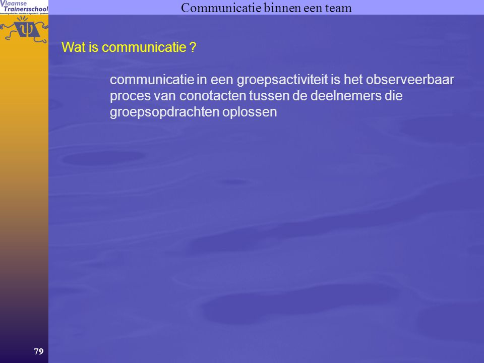 79 Communicatie binnen een team Wat is communicatie ? communicatie in een groepsactiviteit is het observeerbaar proces van conotacten tussen de deelne