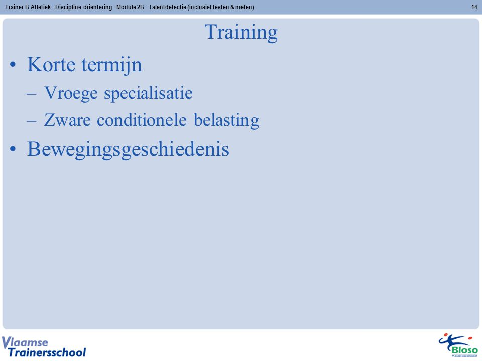 Trainer B Atletiek - Discipline-oriëntering - Module 2B - Talentdetectie (inclusief testen & meten)14 Training Korte termijn –Vroege specialisatie –Zw