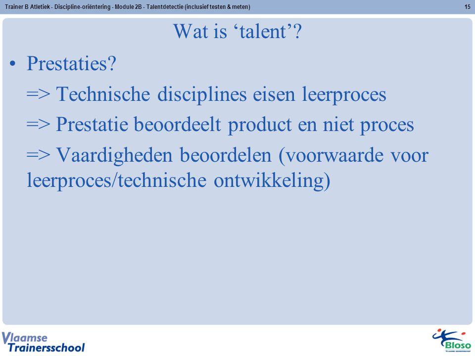 Trainer B Atletiek - Discipline-oriëntering - Module 2B - Talentdetectie (inclusief testen & meten)15 Wat is 'talent'? Prestaties? => Technische disci