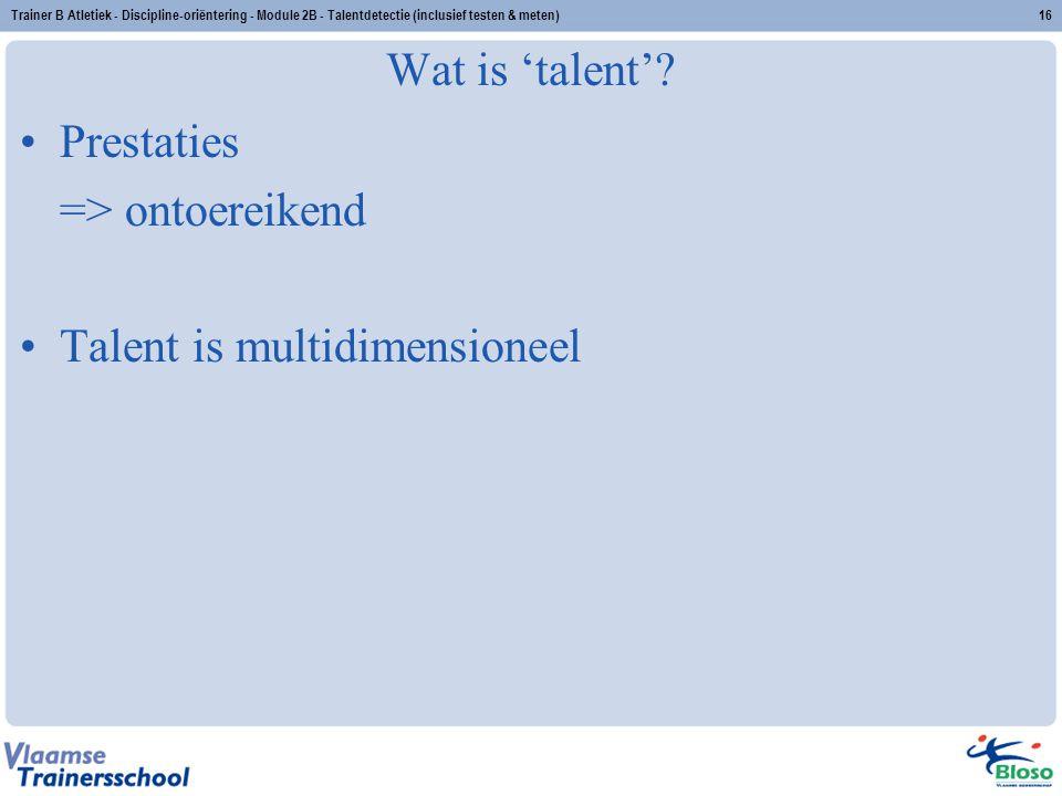 Trainer B Atletiek - Discipline-oriëntering - Module 2B - Talentdetectie (inclusief testen & meten)16 Wat is 'talent'? Prestaties => ontoereikend Tale