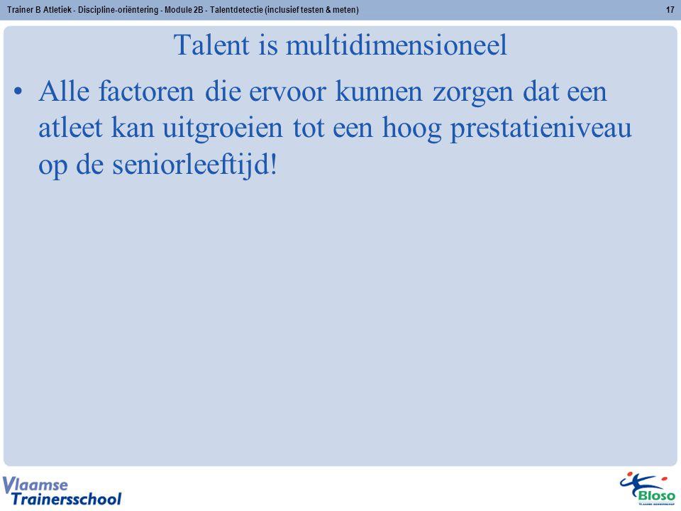 Trainer B Atletiek - Discipline-oriëntering - Module 2B - Talentdetectie (inclusief testen & meten)17 Talent is multidimensioneel Alle factoren die er