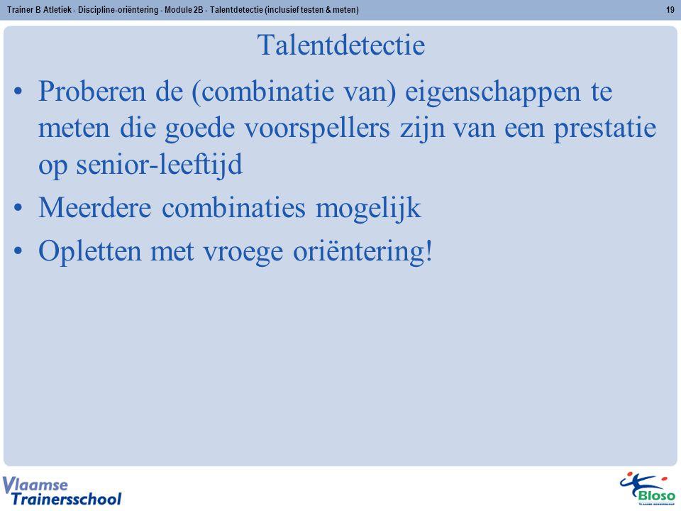 Trainer B Atletiek - Discipline-oriëntering - Module 2B - Talentdetectie (inclusief testen & meten)19 Talentdetectie Proberen de (combinatie van) eige