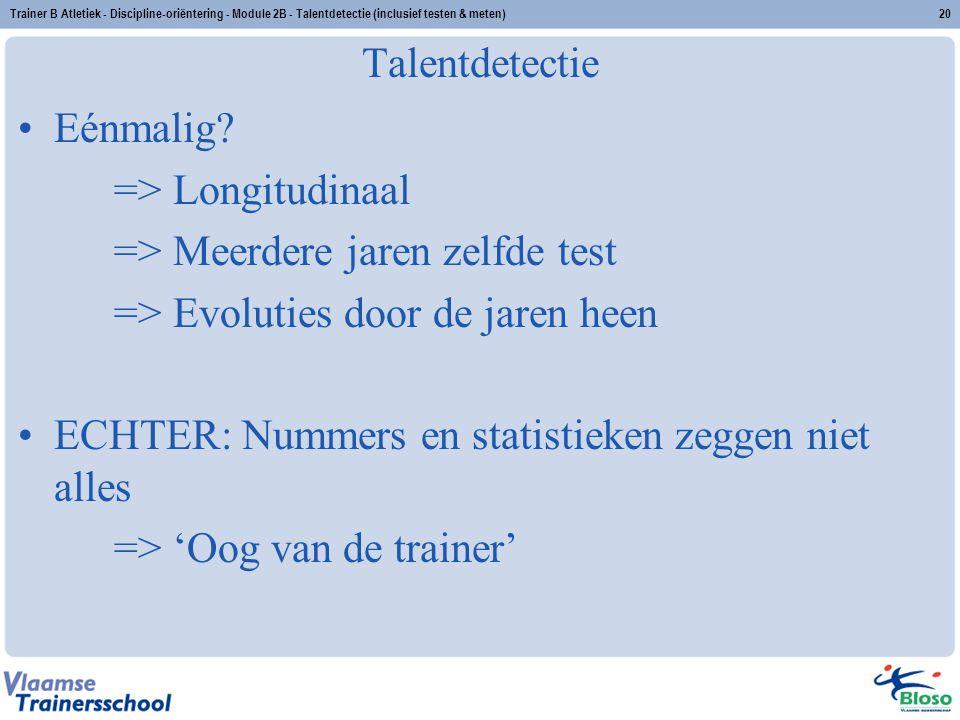 Trainer B Atletiek - Discipline-oriëntering - Module 2B - Talentdetectie (inclusief testen & meten)20 Talentdetectie Eénmalig? => Longitudinaal => Mee