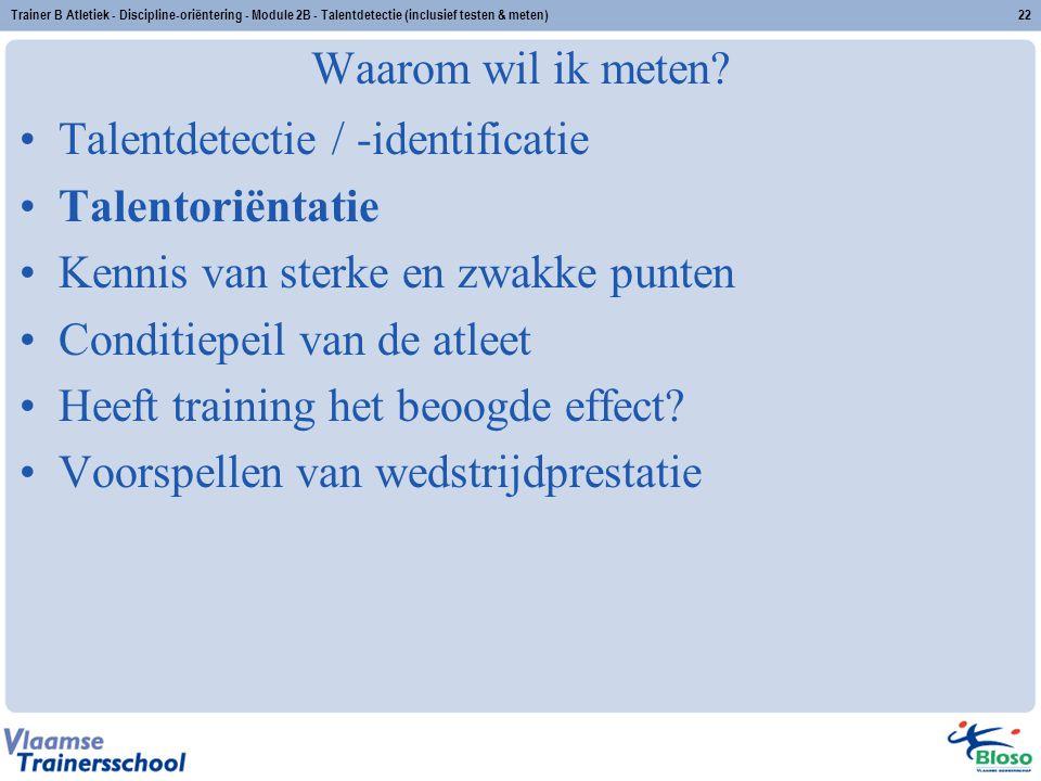 Trainer B Atletiek - Discipline-oriëntering - Module 2B - Talentdetectie (inclusief testen & meten)22 Waarom wil ik meten? Talentdetectie / -identific