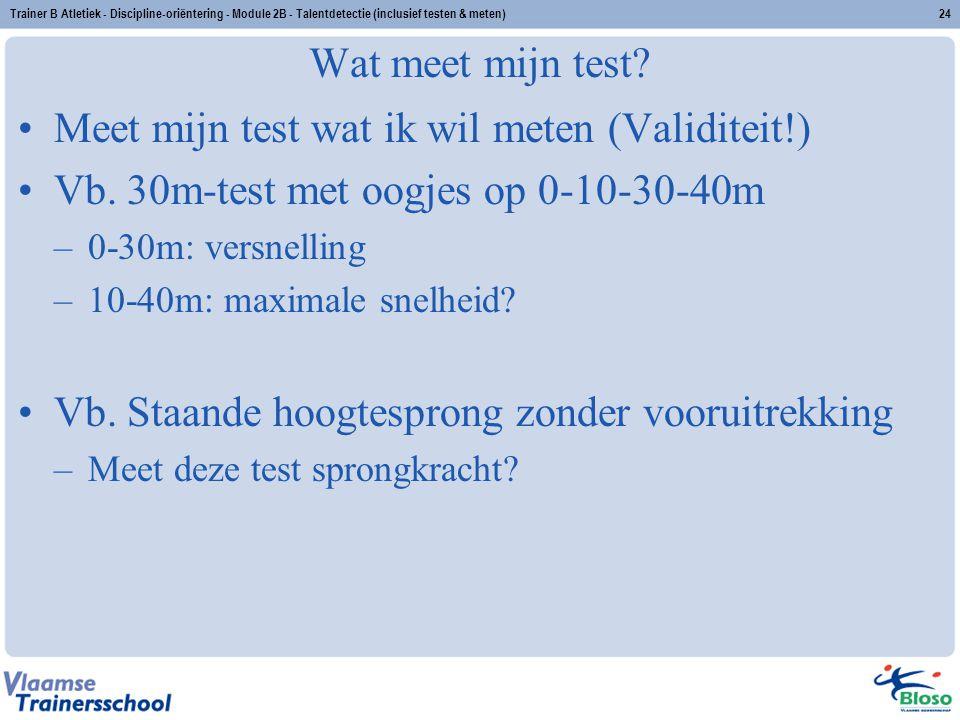 Trainer B Atletiek - Discipline-oriëntering - Module 2B - Talentdetectie (inclusief testen & meten)24 Wat meet mijn test? Meet mijn test wat ik wil me