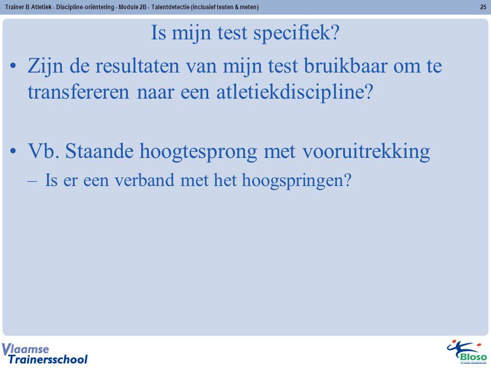 Trainer B Atletiek - Discipline-oriëntering - Module 2B - Talentdetectie (inclusief testen & meten)25 Is mijn test specifiek? Zijn de resultaten van m