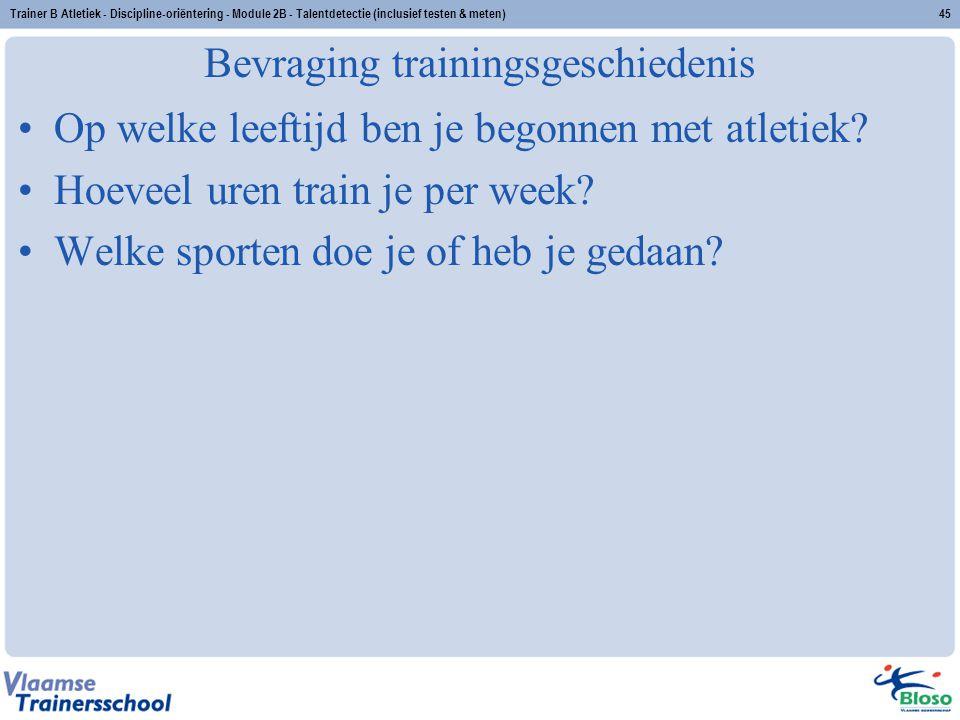Trainer B Atletiek - Discipline-oriëntering - Module 2B - Talentdetectie (inclusief testen & meten)45 Bevraging trainingsgeschiedenis Op welke leeftij
