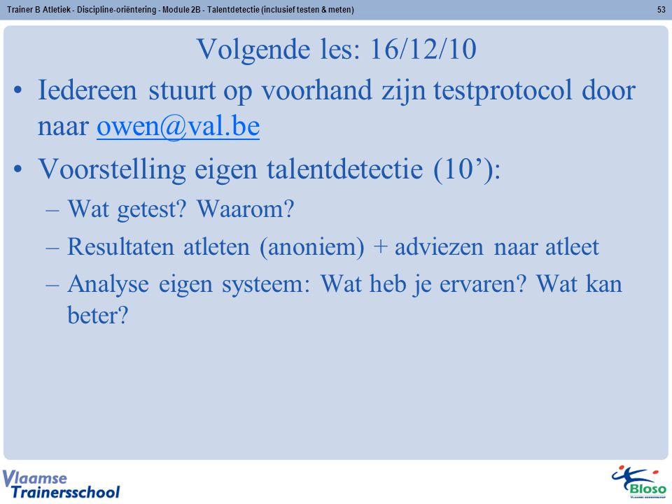 Trainer B Atletiek - Discipline-oriëntering - Module 2B - Talentdetectie (inclusief testen & meten)53 Volgende les: 16/12/10 Iedereen stuurt op voorha