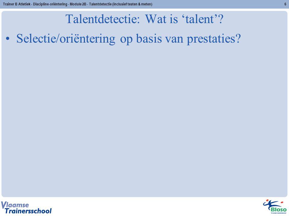 Trainer B Atletiek - Discipline-oriëntering - Module 2B - Talentdetectie (inclusief testen & meten)6 Talentdetectie: Wat is 'talent'? Selectie/oriënte