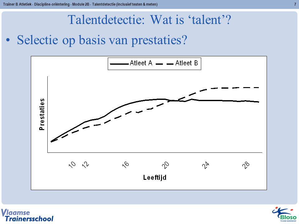 Trainer B Atletiek - Discipline-oriëntering - Module 2B - Talentdetectie (inclusief testen & meten)7 Talentdetectie: Wat is 'talent'? Selectie op basi