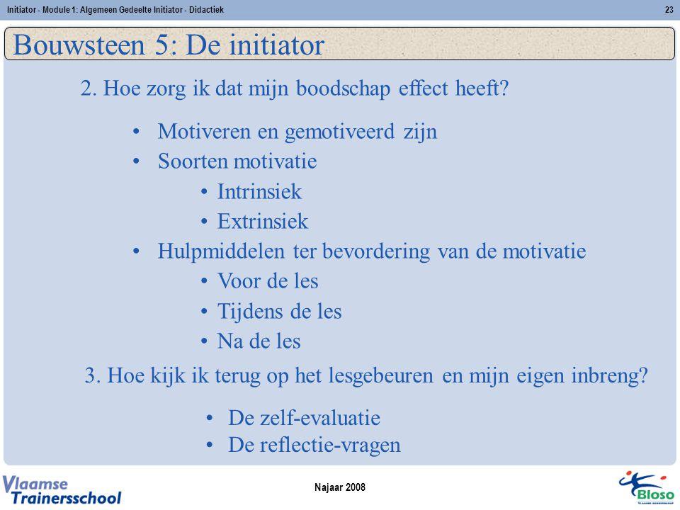 Najaar 2008 Initiator - Module 1: Algemeen Gedeelte Initiator - Didactiek23 Bouwsteen 5: De initiator Motiveren en gemotiveerd zijn Soorten motivatie Intrinsiek Extrinsiek Hulpmiddelen ter bevordering van de motivatie Voor de les Tijdens de les Na de les 2.