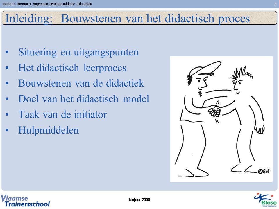 Najaar 2008 Initiator - Module 1: Algemeen Gedeelte Initiator - Didactiek3 Inleiding: Bouwstenen van het didactisch proces Situering en uitgangspunten Het didactisch leerproces Bouwstenen van de didactiek Doel van het didactisch model Taak van de initiator Hulpmiddelen