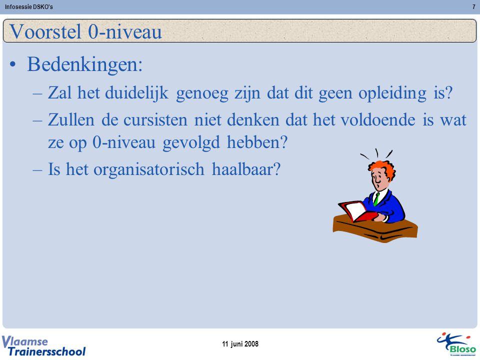 11 juni 2008 Infosessie DSKO s7 Voorstel 0-niveau Bedenkingen: –Zal het duidelijk genoeg zijn dat dit geen opleiding is.
