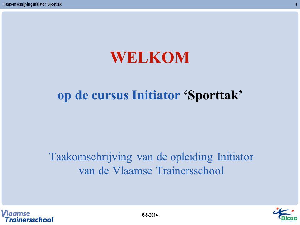 6-8-2014 Taakomschrijving Initiator 'Sporttak'1 WELKOM op de cursus Initiator 'Sporttak' Taakomschrijving van de opleiding Initiator van de Vlaamse Tr