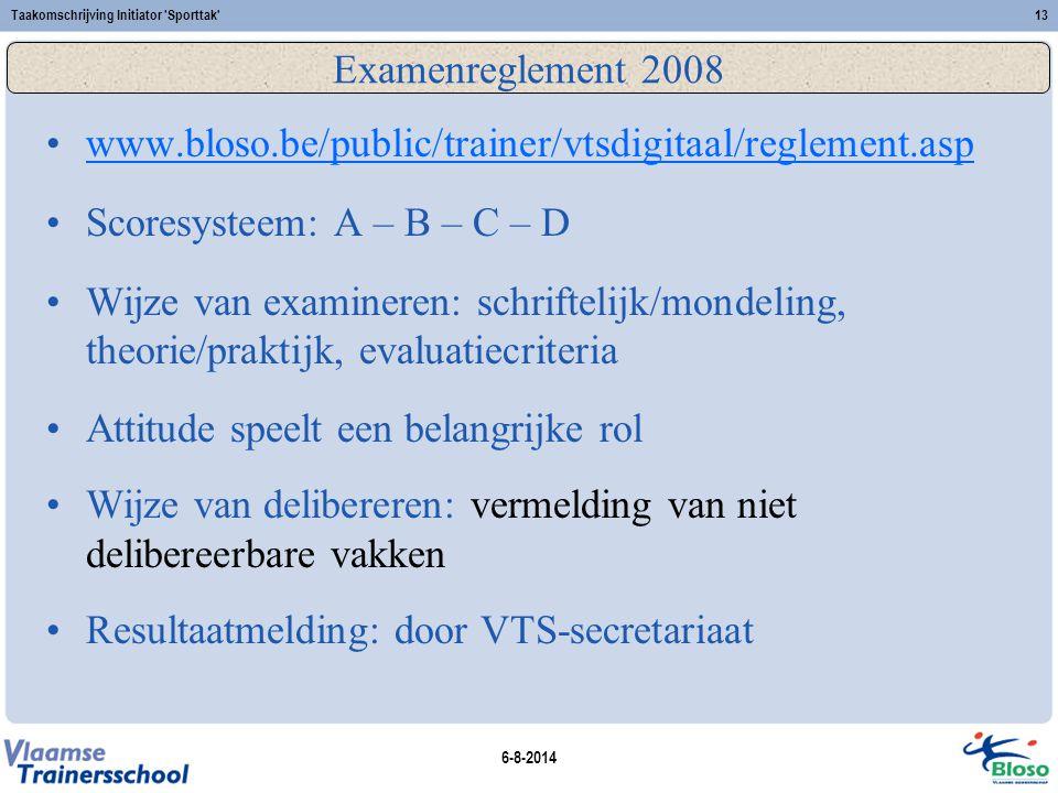 6-8-2014 Taakomschrijving Initiator 'Sporttak'13 Examenreglement 2008 www.bloso.be/public/trainer/vtsdigitaal/reglement.asp Scoresysteem: A – B – C –