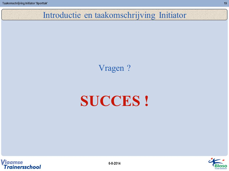 6-8-2014 Taakomschrijving Initiator 'Sporttak'19 Introductie en taakomschrijving Initiator Vragen ? SUCCES !