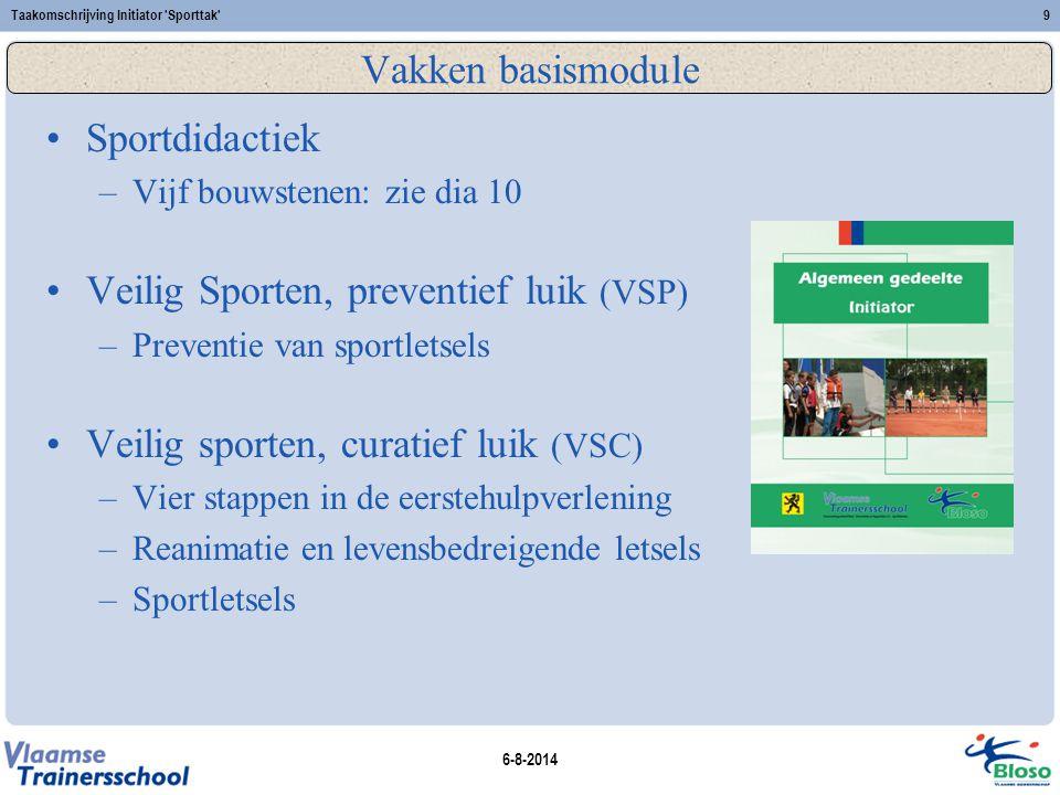 6-8-2014 Taakomschrijving Initiator 'Sporttak'9 Vakken basismodule Sportdidactiek –Vijf bouwstenen: zie dia 10 Veilig Sporten, preventief luik (VSP) –