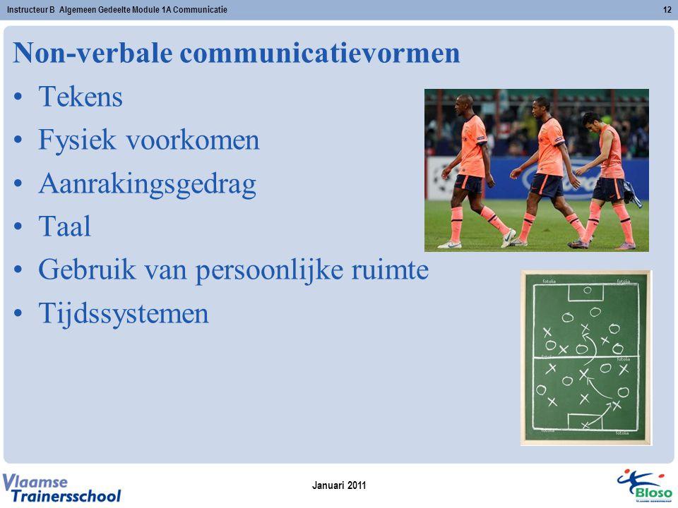 Januari 2011 Instructeur B Algemeen Gedeelte Module 1A Communicatie12 Non-verbale communicatievormen Tekens Fysiek voorkomen Aanrakingsgedrag Taal Gebruik van persoonlijke ruimte Tijdssystemen