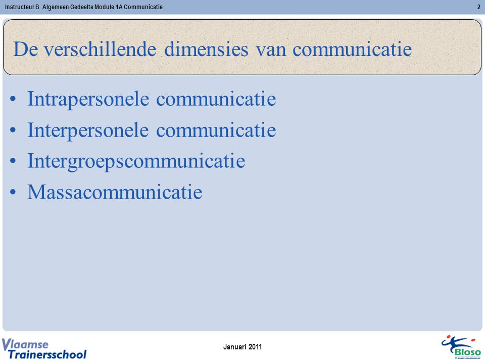 Januari 2011 Instructeur B Algemeen Gedeelte Module 1A Communicatie2 De verschillende dimensies van communicatie Intrapersonele communicatie Interpers