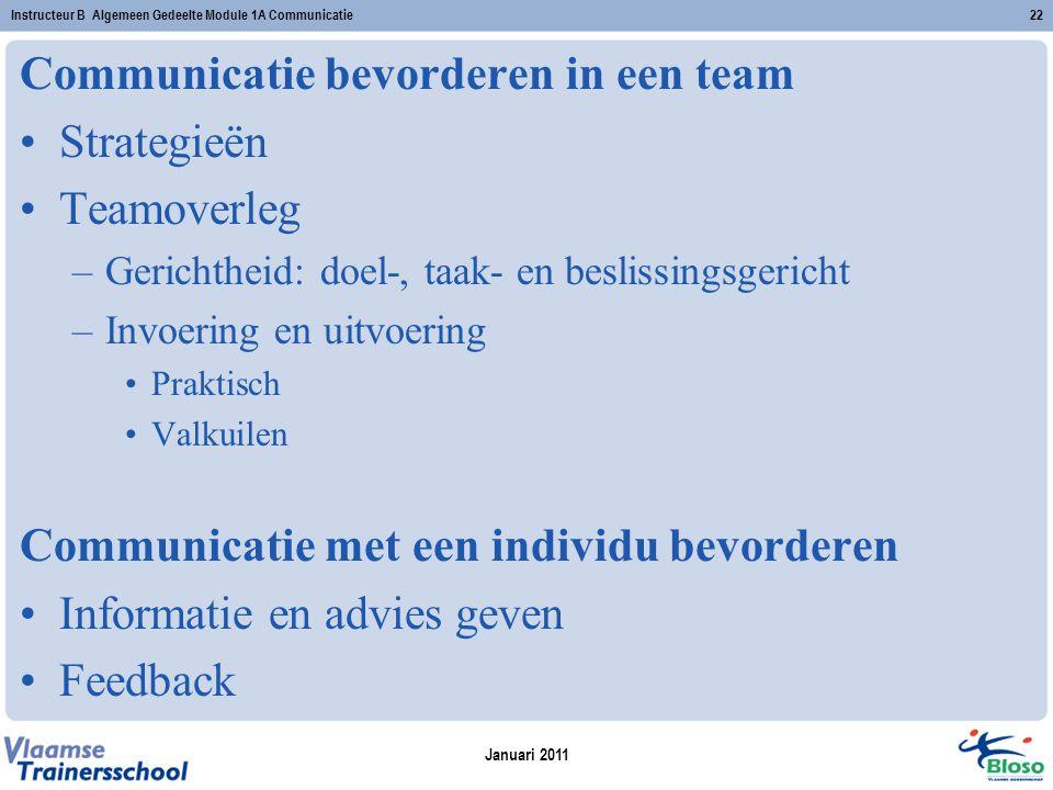 Januari 2011 Instructeur B Algemeen Gedeelte Module 1A Communicatie22 Communicatie bevorderen in een team Strategieën Teamoverleg –Gerichtheid: doel-, taak- en beslissingsgericht –Invoering en uitvoering Praktisch Valkuilen Communicatie met een individu bevorderen Informatie en advies geven Feedback