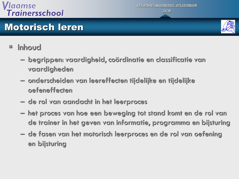 VTS SPORTTAKGERICHTE OPLEIDINGEN 23/38 Motorisch leren  Inhoud –begrippen: vaardigheid, coördinatie en classificatie van vaardigheden –onderscheiden