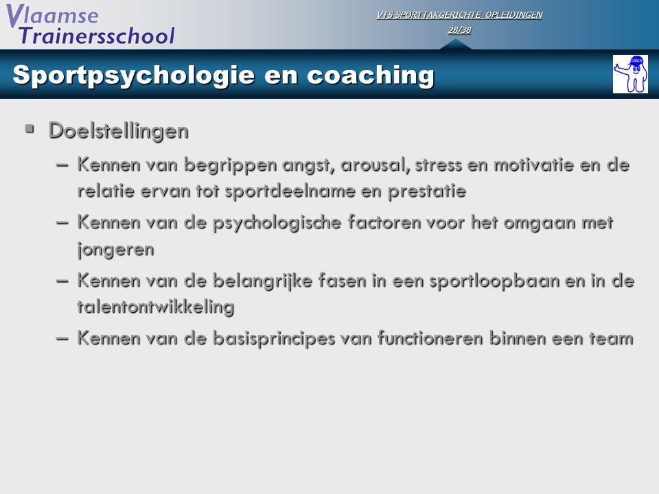 VTS SPORTTAKGERICHTE OPLEIDINGEN 28/38 Sportpsychologie en coaching  Doelstellingen –Kennen van begrippen angst, arousal, stress en motivatie en de r