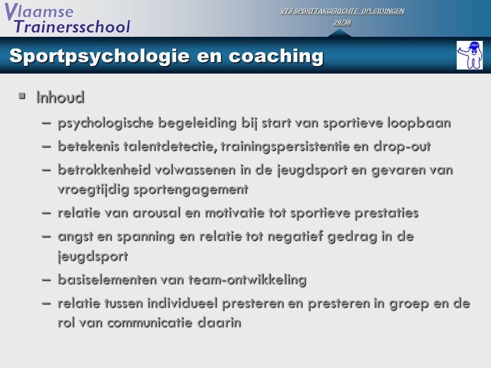 VTS SPORTTAKGERICHTE OPLEIDINGEN 29/38 Sportpsychologie en coaching  Inhoud –psychologische begeleiding bij start van sportieve loopbaan –betekenis t