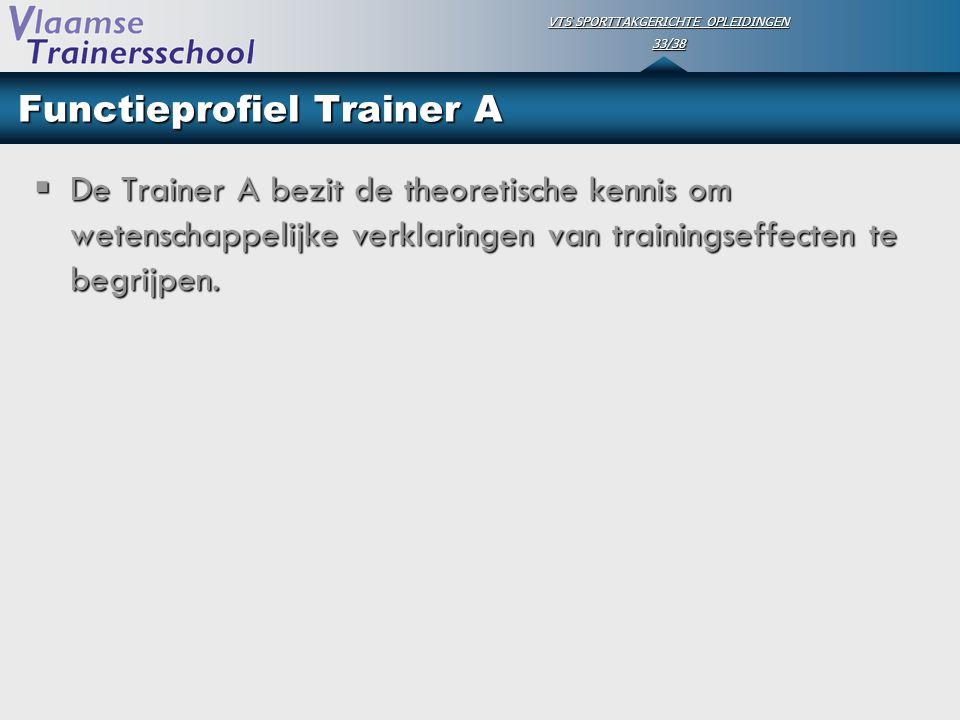 VTS SPORTTAKGERICHTE OPLEIDINGEN 33/38 Functieprofiel Trainer A  De Trainer A bezit de theoretische kennis om wetenschappelijke verklaringen van trai