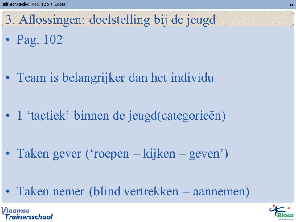 22 3. Aflossingen: doelstelling bij de jeugd Pag. 102 Team is belangrijker dan het individu 1 'tactiek' binnen de jeugd(categorieën) Taken gever ('roe