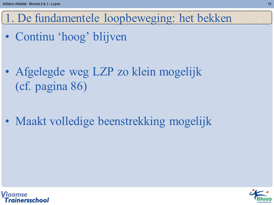 15 1. De fundamentele loopbeweging: het bekken Continu 'hoog' blijven Afgelegde weg LZP zo klein mogelijk (cf. pagina 86) Maakt volledige beenstrekkin