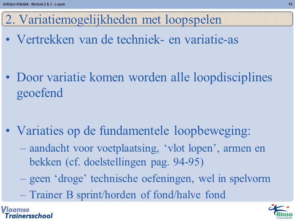 19 2. Variatiemogelijkheden met loopspelen Vertrekken van de techniek- en variatie-as Door variatie komen worden alle loopdisciplines geoefend Variati