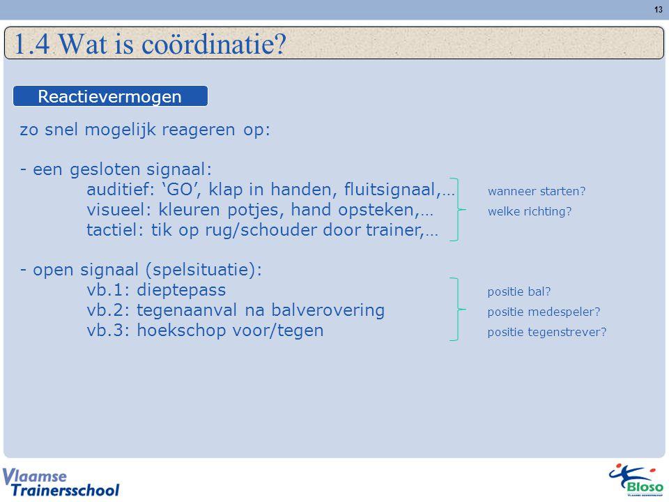 13 1.4 Wat is coördinatie? zo snel mogelijk reageren op: - een gesloten signaal: auditief: 'GO', klap in handen, fluitsignaal,… wanneer starten? visue