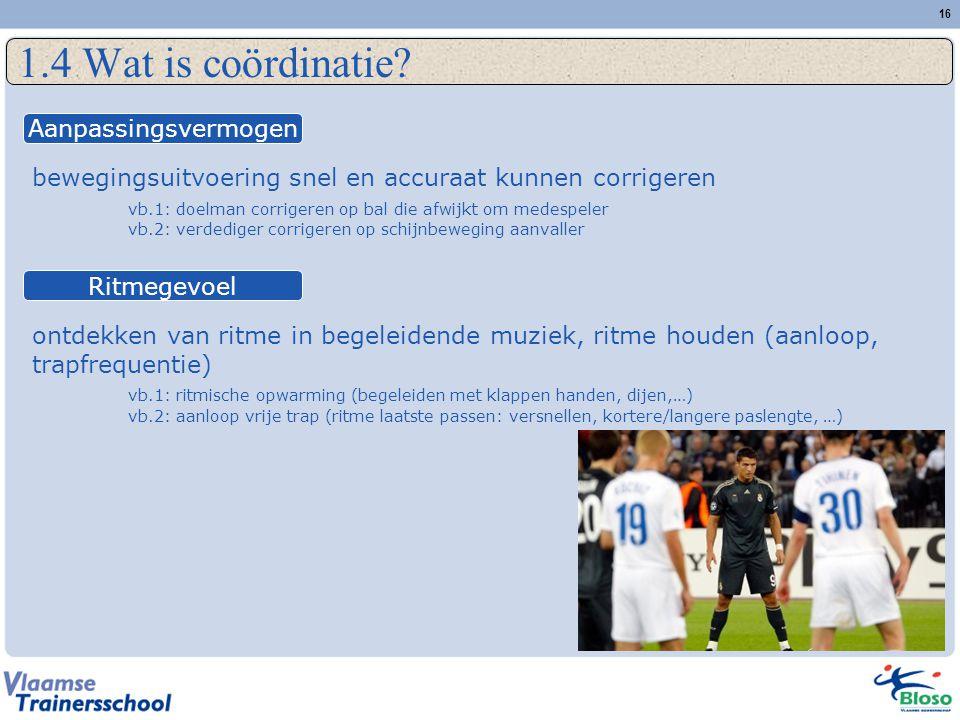 16 1.4 Wat is coördinatie? bewegingsuitvoering snel en accuraat kunnen corrigeren vb.1: doelman corrigeren op bal die afwijkt om medespeler vb.2: verd