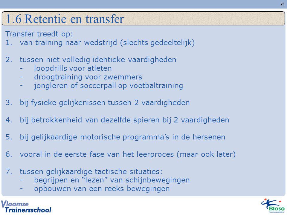 25 1.6 Retentie en transfer Transfer treedt op: 1.van training naar wedstrijd (slechts gedeeltelijk) 2.tussen niet volledig identieke vaardigheden -lo