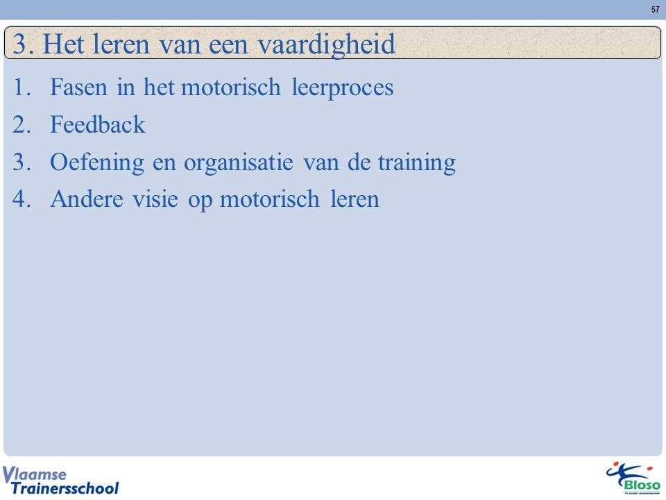 57 3. Het leren van een vaardigheid 1.Fasen in het motorisch leerproces 2.Feedback 3.Oefening en organisatie van de training 4.Andere visie op motoris