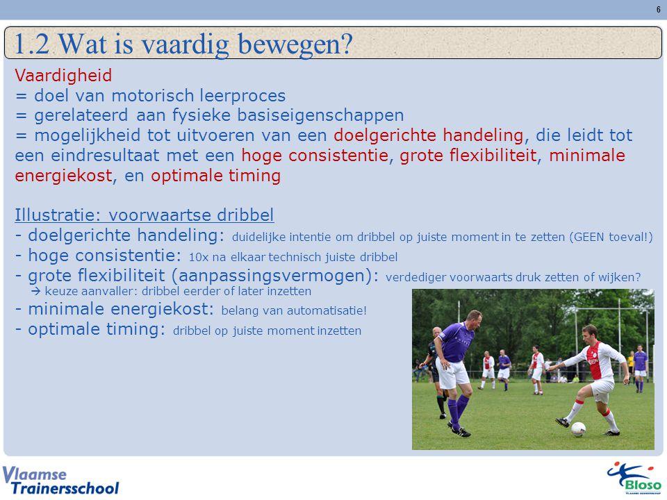 6 1.2 Wat is vaardig bewegen? Vaardigheid = doel van motorisch leerproces = gerelateerd aan fysieke basiseigenschappen = mogelijkheid tot uitvoeren va
