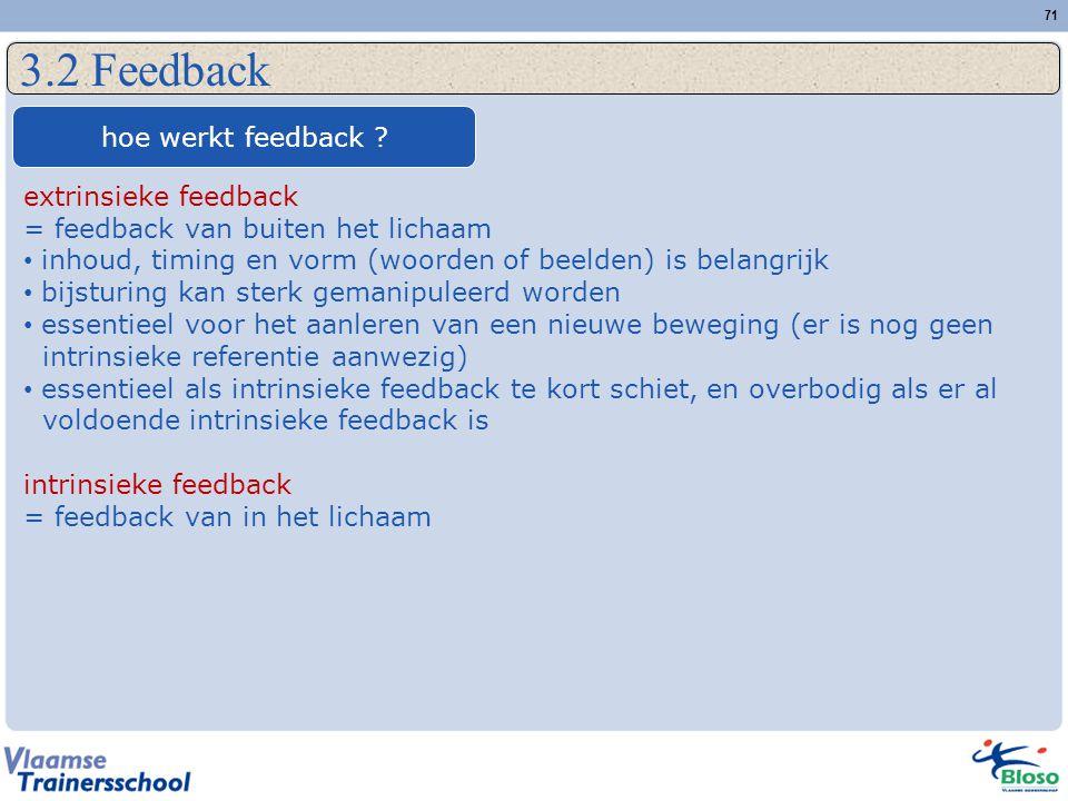 71 3.2 Feedback hoe werkt feedback ? extrinsieke feedback = feedback van buiten het lichaam inhoud, timing en vorm (woorden of beelden) is belangrijk
