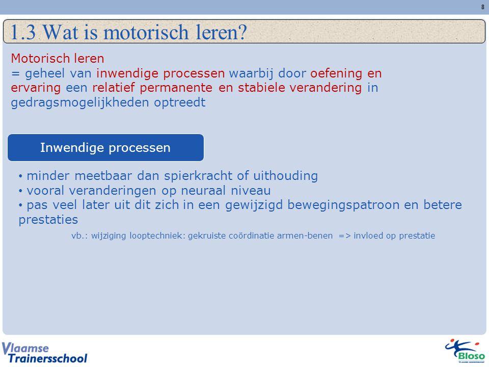 8 1.3 Wat is motorisch leren? Motorisch leren = geheel van inwendige processen waarbij door oefening en ervaring een relatief permanente en stabiele v