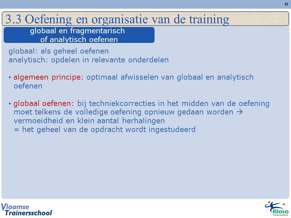 82 3.3 Oefening en organisatie van de training globaal en fragmentarisch of analytisch oefenen globaal: als geheel oefenen analytisch: opdelen in rele