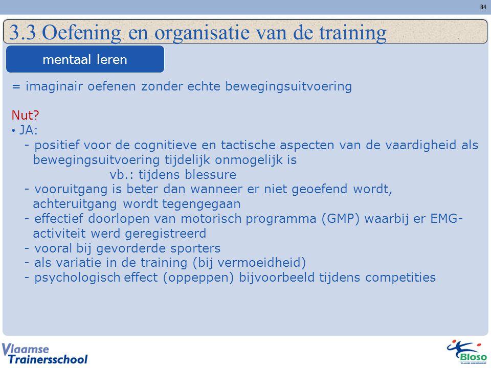 84 3.3 Oefening en organisatie van de training mentaal leren = imaginair oefenen zonder echte bewegingsuitvoering Nut? JA: - positief voor de cognitie
