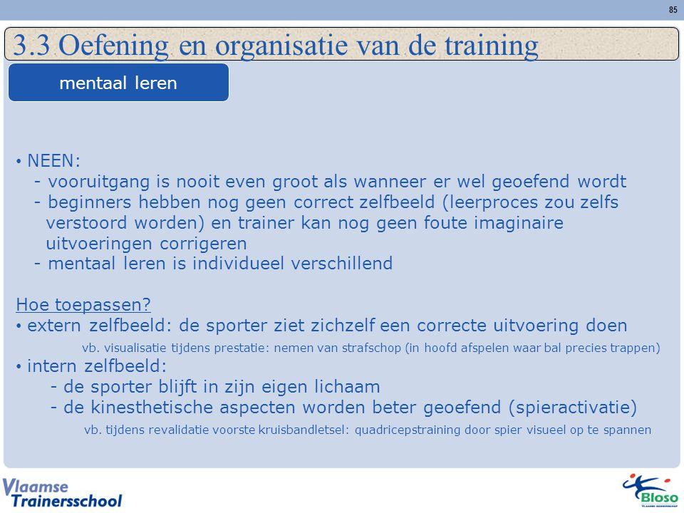 85 3.3 Oefening en organisatie van de training mentaal leren NEEN: - vooruitgang is nooit even groot als wanneer er wel geoefend wordt - beginners heb