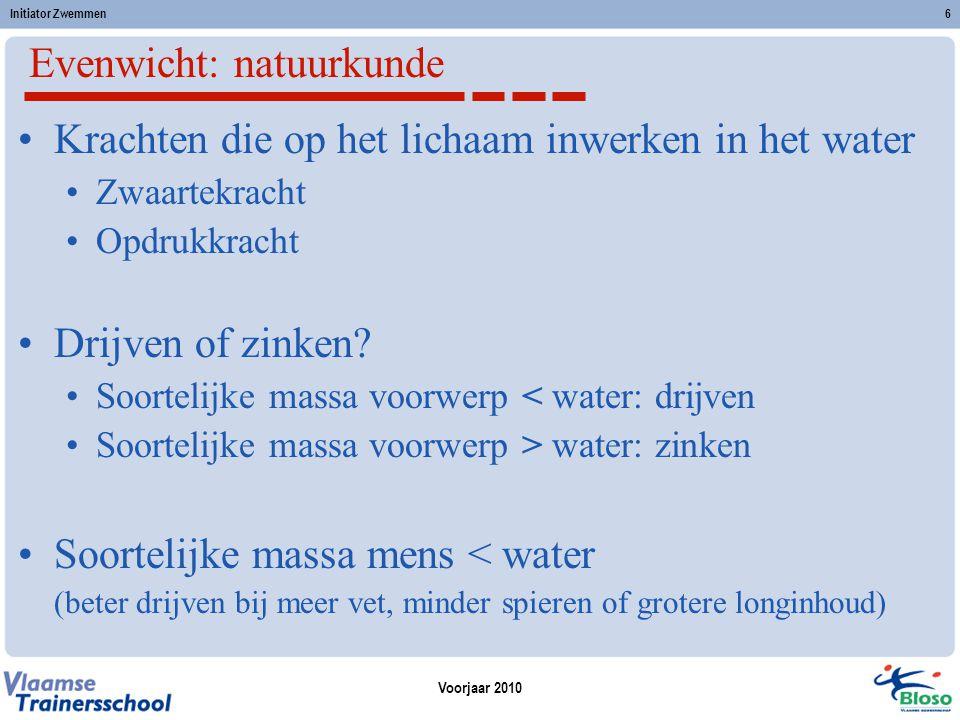 Voorjaar 2010 Initiator Zwemmen6 Evenwicht: natuurkunde Krachten die op het lichaam inwerken in het water Zwaartekracht Opdrukkracht Drijven of zinken