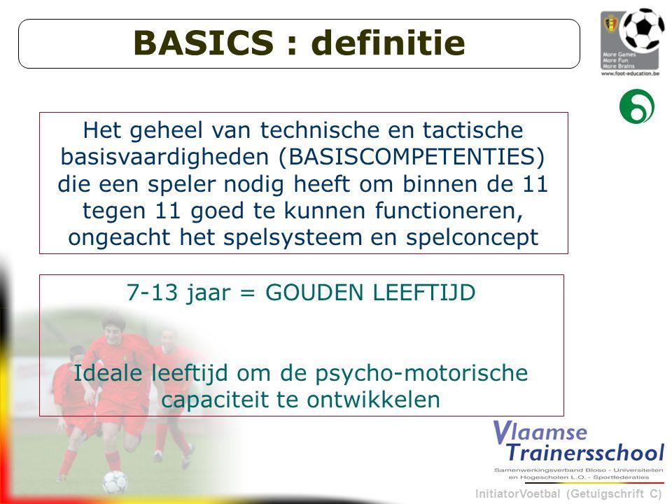 InitiatorVoetbal (Getuigschrift C) Het geheel van technische en tactische basisvaardigheden (BASISCOMPETENTIES) die een speler nodig heeft om binnen de 11 tegen 11 goed te kunnen functioneren, ongeacht het spelsysteem en spelconcept 7-13 jaar = GOUDEN LEEFTIJD Ideale leeftijd om de psycho-motorische capaciteit te ontwikkelen BASICS : definitie