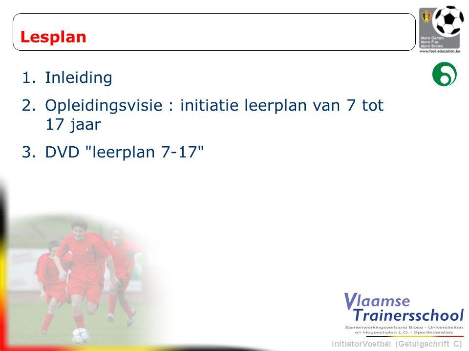 InitiatorVoetbal (Getuigschrift C) Lesplan 1.Inleiding 2.Opleidingsvisie : initiatie leerplan van 7 tot 17 jaar 3.DVD leerplan 7-17